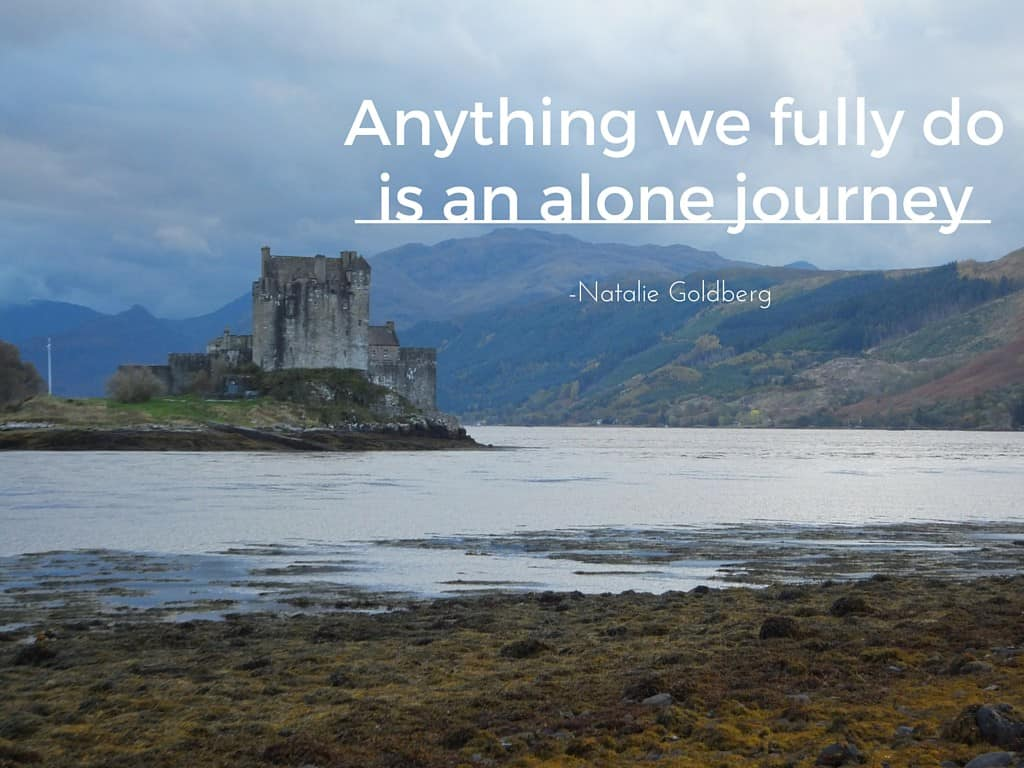 Anything we fully do is an alone journey