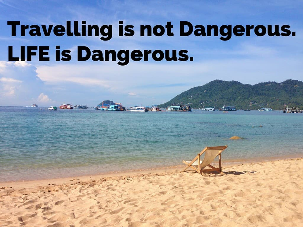 Travelling is not dangerous. Life is dangerous